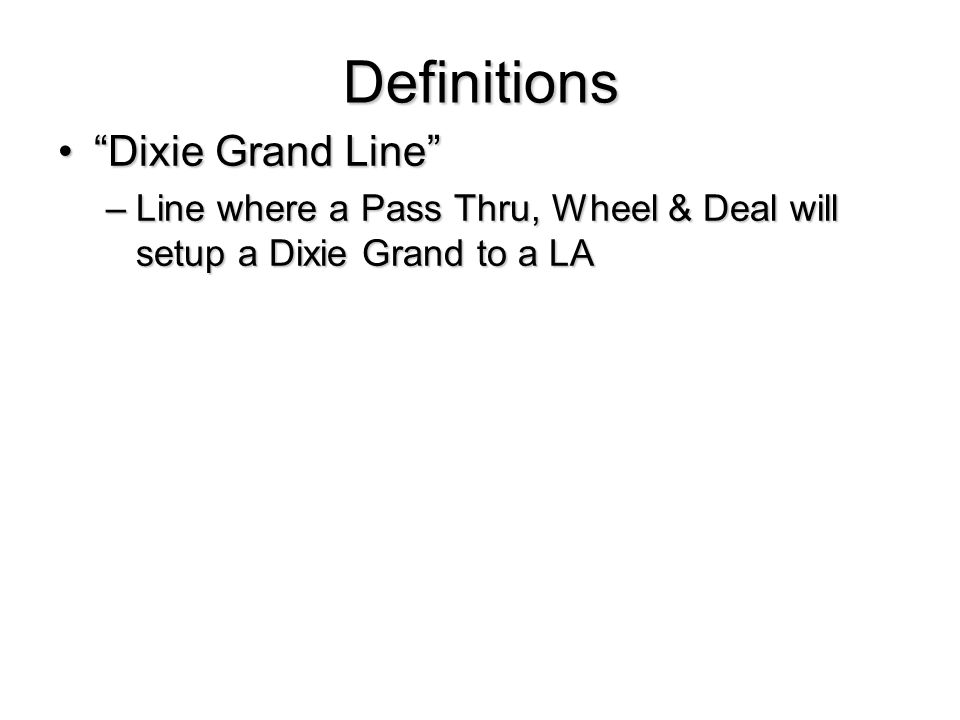 Definitions Dixie Grand Line Dixie Grand Line –Line where a Pass Thru, Wheel & Deal will setup a Dixie Grand to a LA