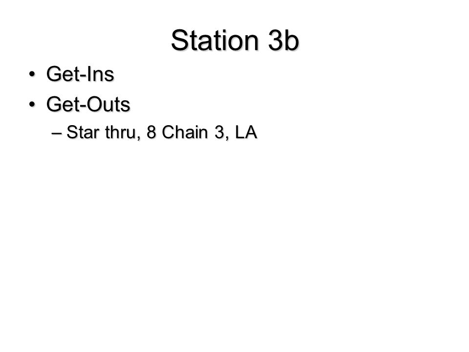 Station 3b Get-InsGet-Ins Get-OutsGet-Outs –Star thru, 8 Chain 3, LA