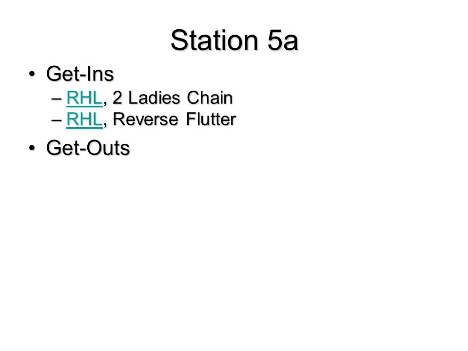 Station 5a Get-InsGet-Ins –RHL, 2 Ladies Chain RHL –RHL, Reverse Flutter RHL Get-OutsGet-Outs