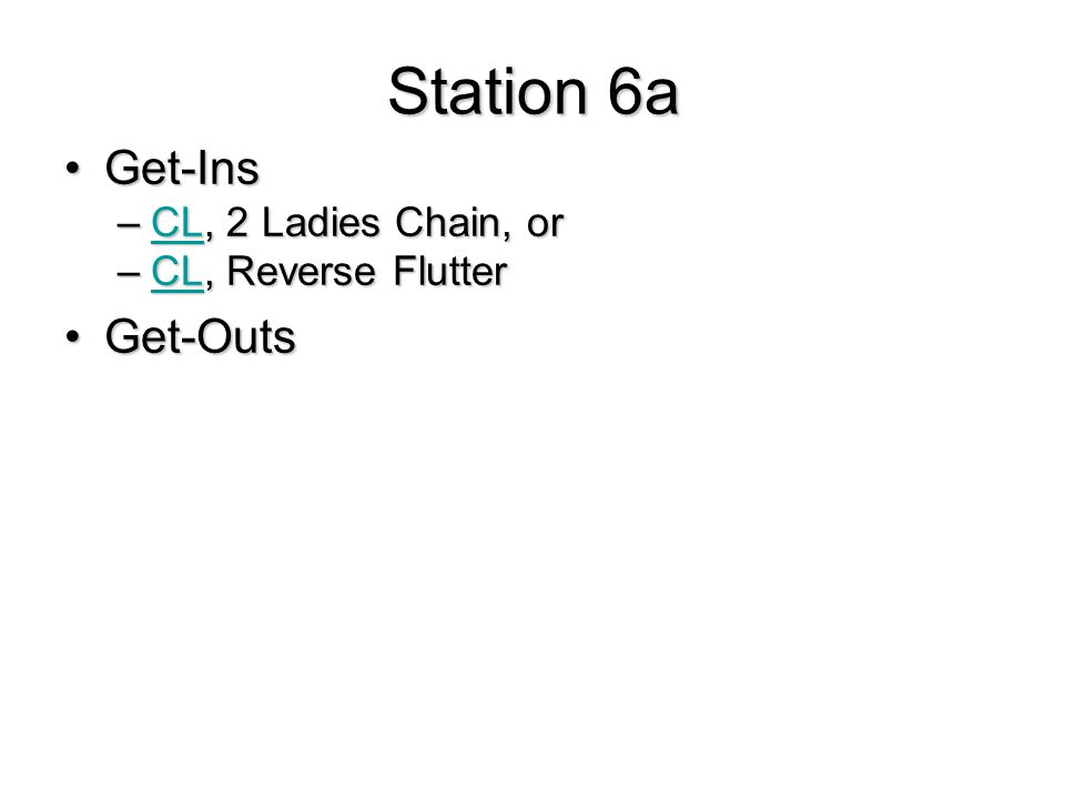 Station 6a Get-InsGet-Ins –CL, 2 Ladies Chain, or CL –CL, Reverse Flutter CL Get-OutsGet-Outs