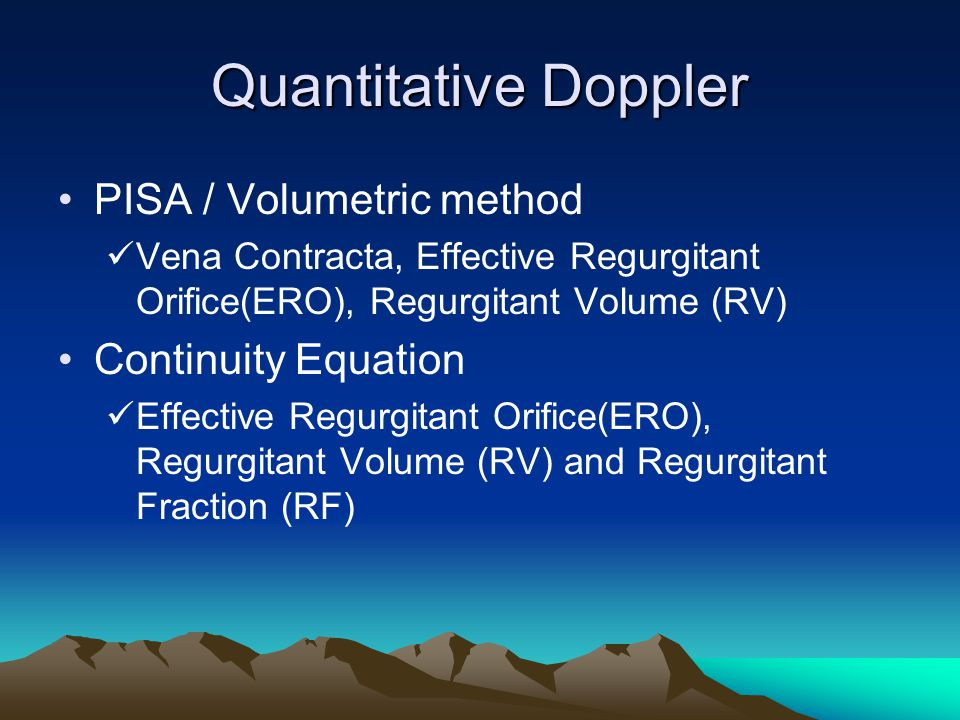 Quantitative Doppler PISA / Volumetric method Vena Contracta, Effective Regurgitant Orifice(ERO), Regurgitant Volume (RV) Continuity Equation Effectiv
