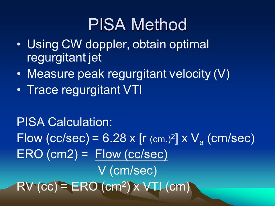 PISA Method Using CW doppler, obtain optimal regurgitant jet Measure peak regurgitant velocity (V) Trace regurgitant VTI PISA Calculation: Flow (cc/se