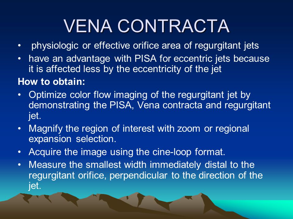VENA CONTRACTA physiologic or effective orifice area of regurgitant jets have an advantage with PISA for eccentric jets because it is affected less by