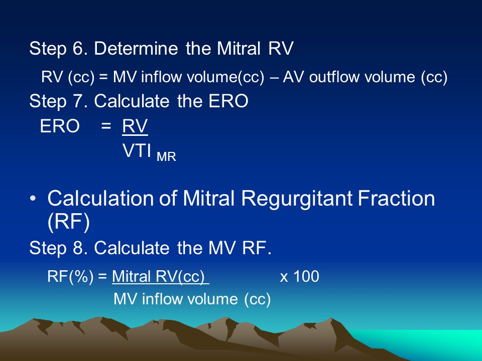 Step 6. Determine the Mitral RV RV (cc) = MV inflow volume(cc) – AV outflow volume (cc) Step 7. Calculate the ERO ERO = RV VTI MR Calculation of Mitra