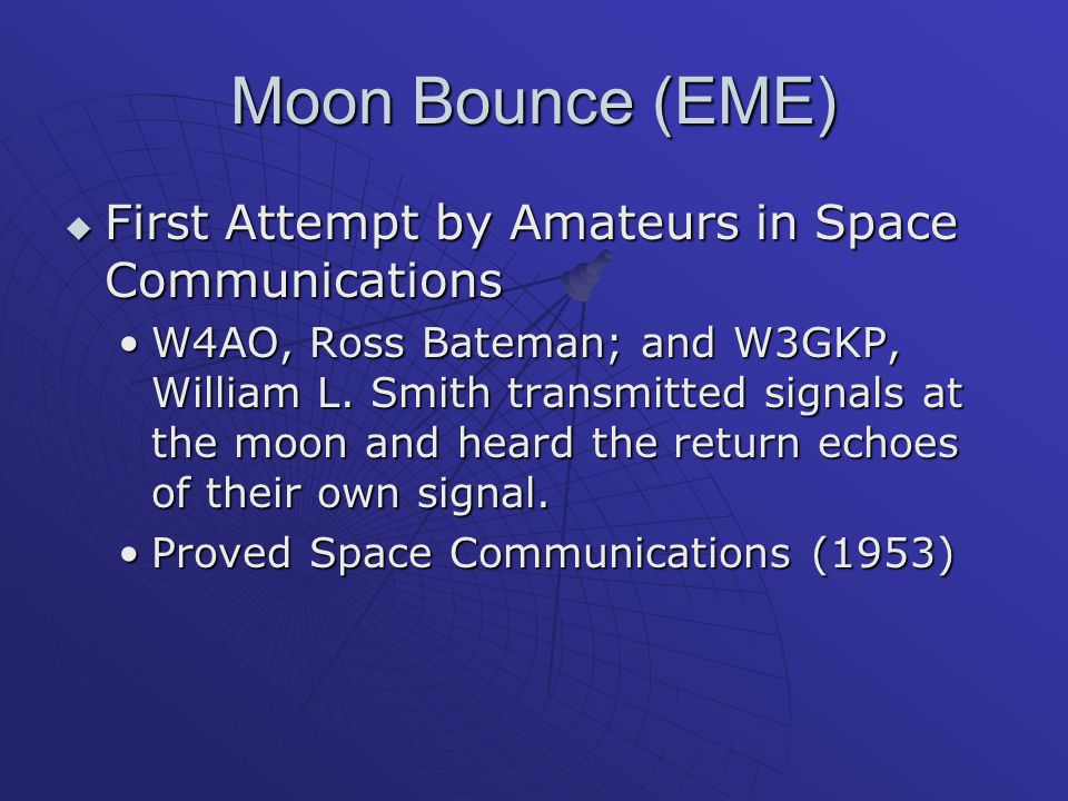 Moon Bounce (EME)  First Attempt by Amateurs in Space Communications W4AO, Ross Bateman; and W3GKP, William L. Smith transmitted signals at the moon