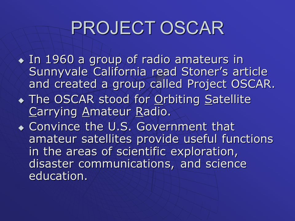 PROJECT OSCAR  In 1960 a group of radio amateurs in Sunnyvale California read Stoner's article and created a group called Project OSCAR.  The OSCAR