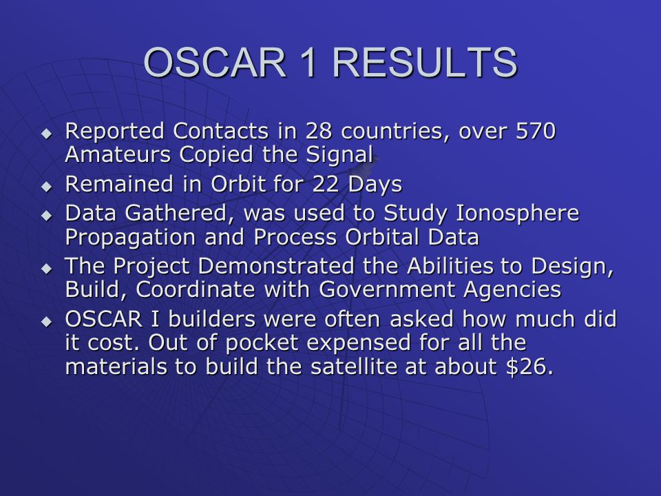 OSCAR 1 RESULTS  Reported Contacts in 28 countries, over 570 Amateurs Copied the Signal  Remained in Orbit for 22 Days  Data Gathered, was used to