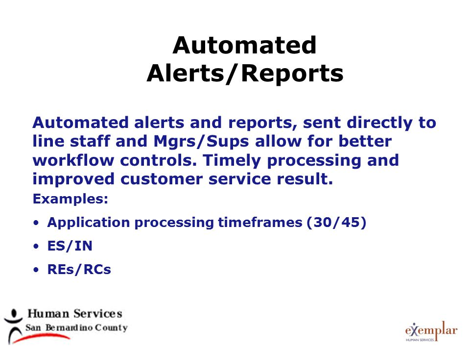 Automated Alerts/Reports Examples: Application processing timeframes (30/45) ES/IN REs/RCs Automated alerts and reports, sent directly to line staff and Mgrs/Sups allow for better workflow controls.