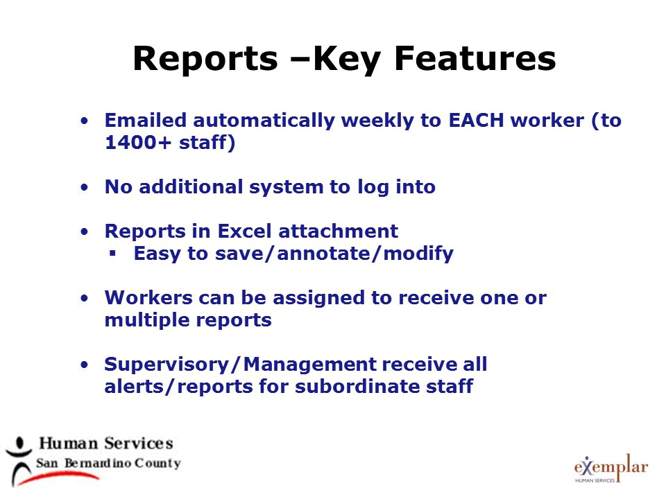 Reports –Key Features Emailed automatically weekly to EACH worker (to 1400+ staff) No additional system to log into Reports in Excel attachment  Easy to save/annotate/modify Workers can be assigned to receive one or multiple reports Supervisory/Management receive all alerts/reports for subordinate staff
