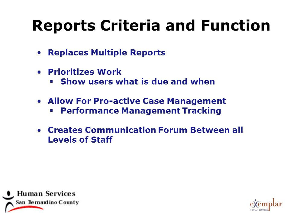 Reports Criteria and Function Replaces Multiple Reports Prioritizes Work  Show users what is due and when Allow For Pro-active Case Management  Performance Management Tracking Creates Communication Forum Between all Levels of Staff