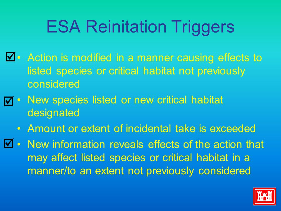 ESA Reinitation Triggers Action is modified in a manner causing effects to listed species or critical habitat not previously considered New species listed or new critical habitat designated Amount or extent of incidental take is exceeded New information reveals effects of the action that may affect listed species or critical habitat in a manner/to an extent not previously considered   