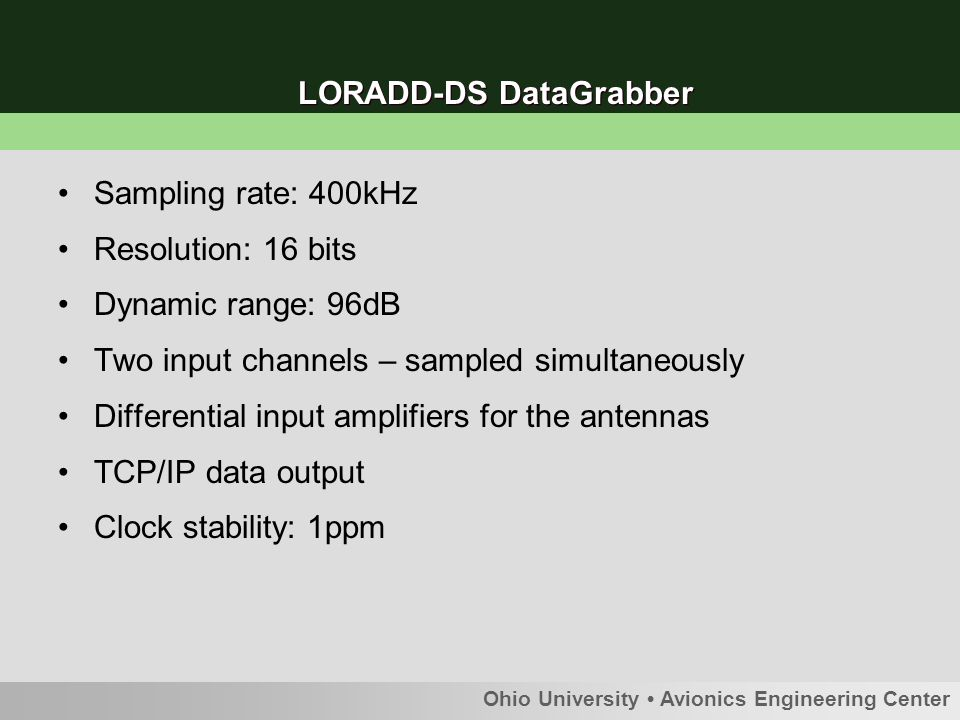 Ohio University Avionics Engineering Center LORADD-DS DataGrabber Sampling rate: 400kHz Resolution: 16 bits Dynamic range: 96dB Two input channels – sampled simultaneously Differential input amplifiers for the antennas TCP/IP data output Clock stability: 1ppm