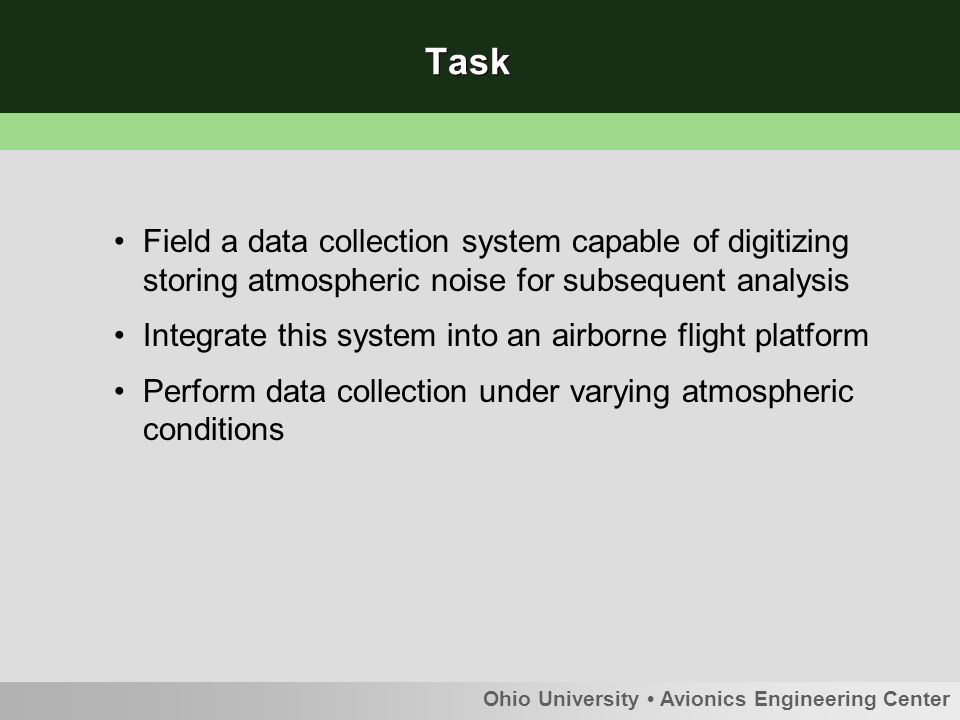 Ohio University Avionics Engineering Center Task Field a data collection system capable of digitizing storing atmospheric noise for subsequent analysis Integrate this system into an airborne flight platform Perform data collection under varying atmospheric conditions