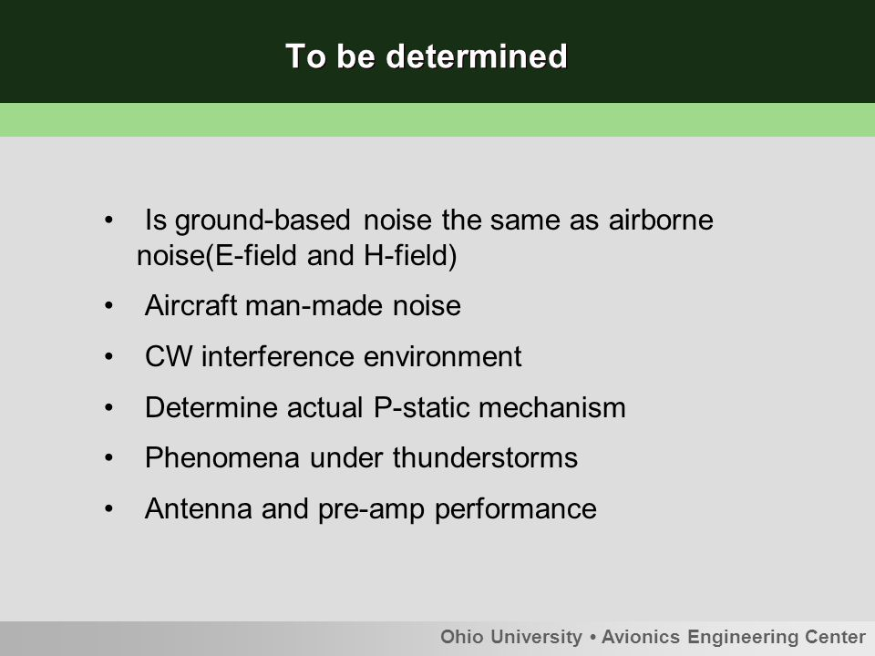 Ohio University Avionics Engineering Center To be determined Is ground-based noise the same as airborne noise(E-field and H-field) Aircraft man-made noise CW interference environment Determine actual P-static mechanism Phenomena under thunderstorms Antenna and pre-amp performance