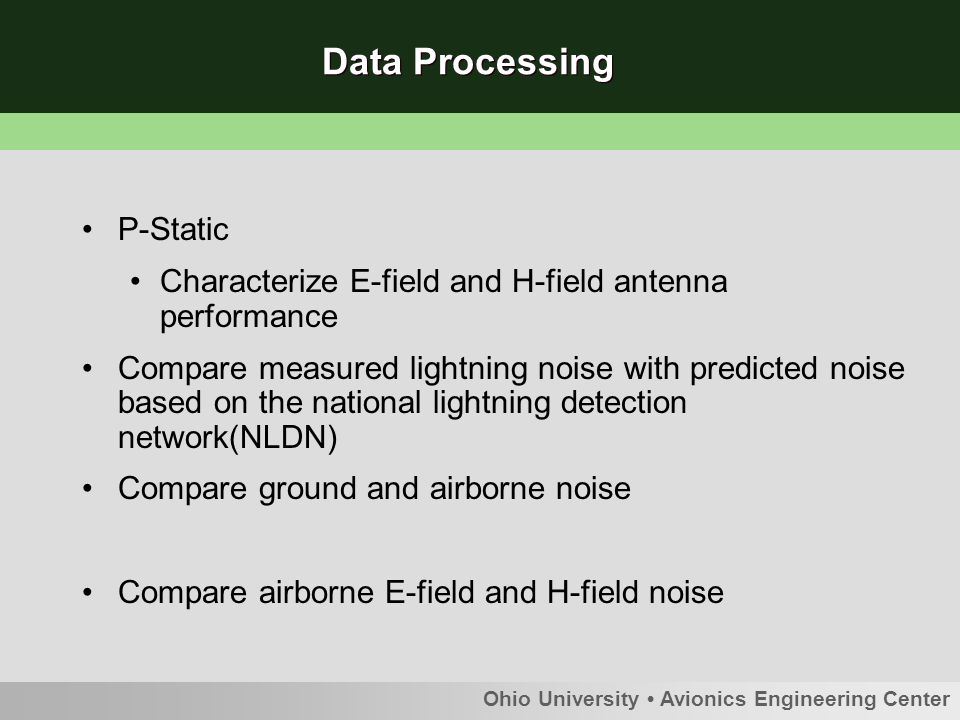 Ohio University Avionics Engineering Center Data Processing P-Static Characterize E-field and H-field antenna performance Compare measured lightning noise with predicted noise based on the national lightning detection network(NLDN) Compare ground and airborne noise Compare airborne E-field and H-field noise