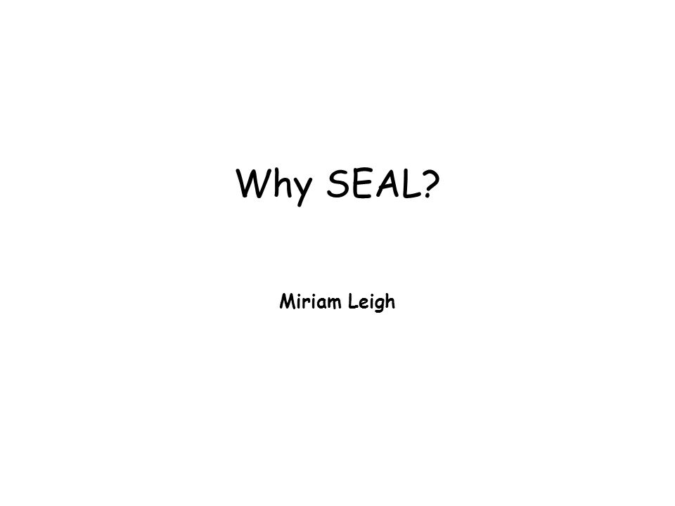 Why SEAL? Miriam Leigh