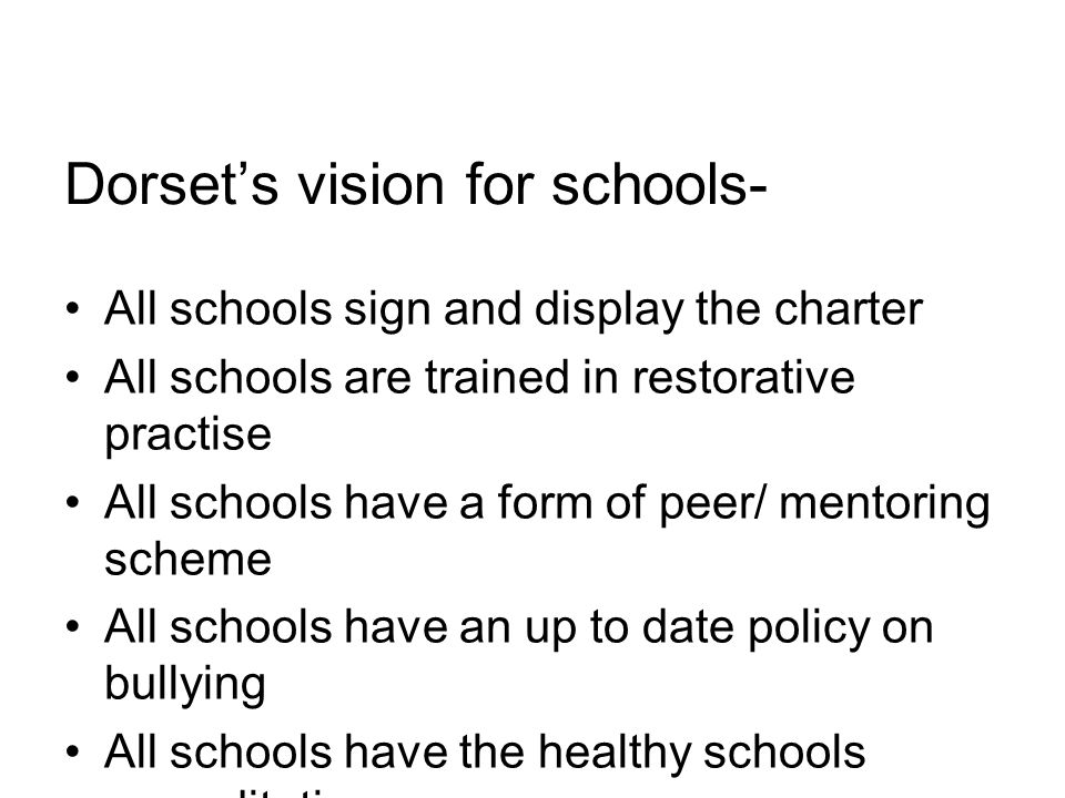 Dorset's vision for schools- All schools sign and display the charter All schools are trained in restorative practise All schools have a form of peer/ mentoring scheme All schools have an up to date policy on bullying All schools have the healthy schools accreditation