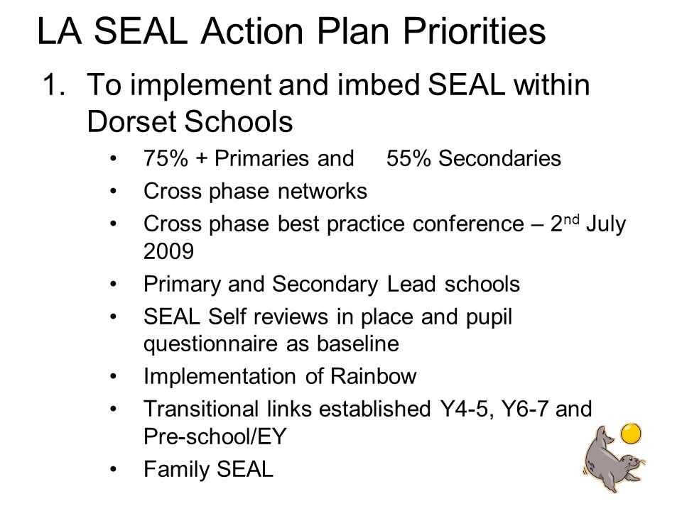 LA SEAL Action Plan Priorities 1.To implement and imbed SEAL within Dorset Schools 75% + Primaries and 55% Secondaries Cross phase networks Cross phase best practice conference – 2 nd July 2009 Primary and Secondary Lead schools SEAL Self reviews in place and pupil questionnaire as baseline Implementation of Rainbow Transitional links established Y4-5, Y6-7 and Pre-school/EY Family SEAL