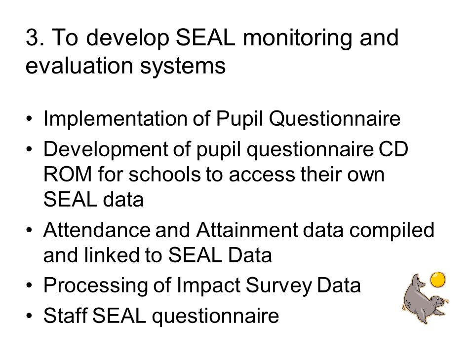 3. To develop SEAL monitoring and evaluation systems Implementation of Pupil Questionnaire Development of pupil questionnaire CD ROM for schools to ac