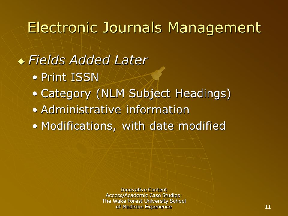 Innovative Content Access/Academic Case Studies: The Wake Forest University School of Medicine Experience 11 Electronic Journals Management  Fields Added Later Print ISSNPrint ISSN Category (NLM Subject Headings)Category (NLM Subject Headings) Administrative informationAdministrative information Modifications, with date modifiedModifications, with date modified