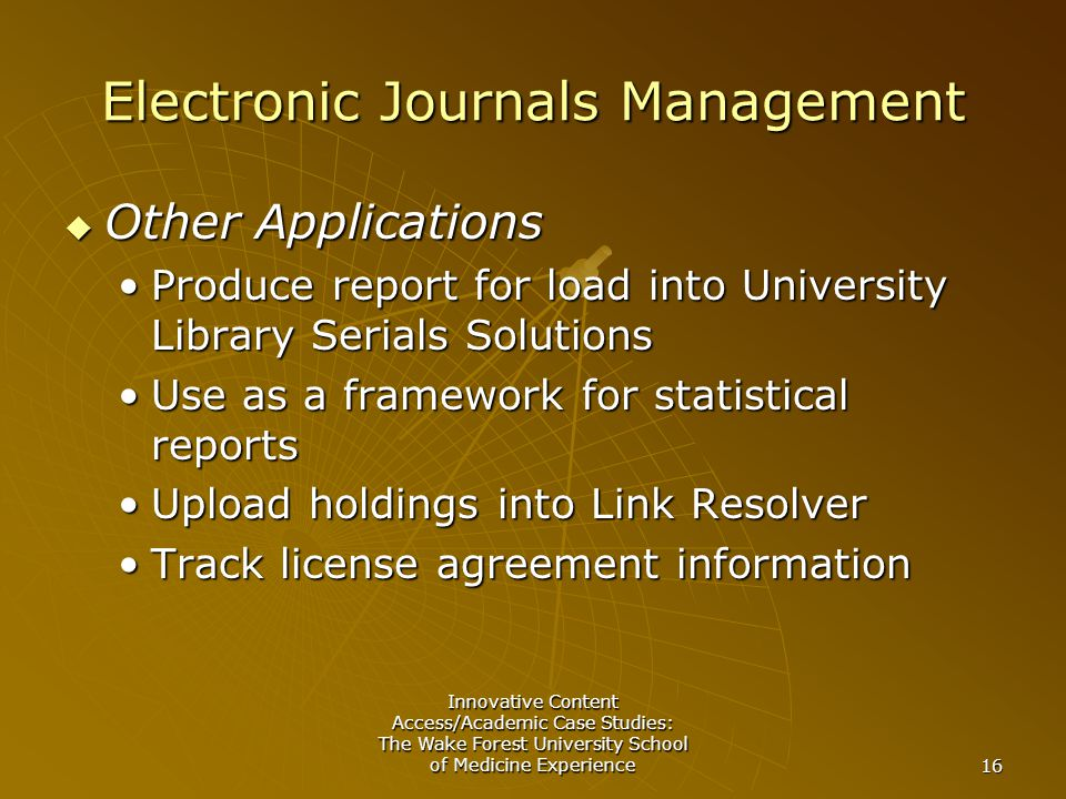 Innovative Content Access/Academic Case Studies: The Wake Forest University School of Medicine Experience 16 Electronic Journals Management  Other Applications Produce report for load into University Library Serials SolutionsProduce report for load into University Library Serials Solutions Use as a framework for statistical reportsUse as a framework for statistical reports Upload holdings into Link ResolverUpload holdings into Link Resolver Track license agreement informationTrack license agreement information