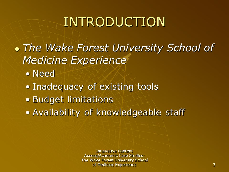 Innovative Content Access/Academic Case Studies: The Wake Forest University School of Medicine Experience 3 INTRODUCTION  The Wake Forest University School of Medicine Experience NeedNeed Inadequacy of existing toolsInadequacy of existing tools Budget limitationsBudget limitations Availability of knowledgeable staffAvailability of knowledgeable staff