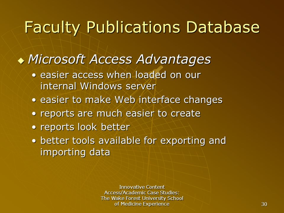 Innovative Content Access/Academic Case Studies: The Wake Forest University School of Medicine Experience 30 Faculty Publications Database  Microsoft Access Advantages easier access when loaded on our internal Windows servereasier access when loaded on our internal Windows server easier to make Web interface changeseasier to make Web interface changes reports are much easier to createreports are much easier to create reports look betterreports look better better tools available for exporting and importing databetter tools available for exporting and importing data