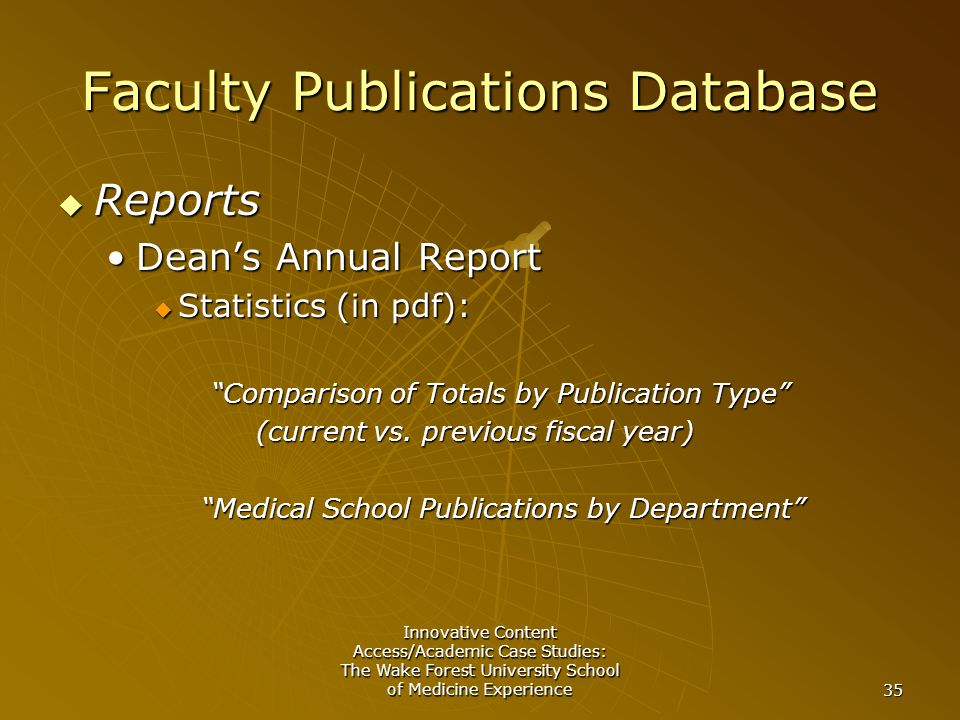 Innovative Content Access/Academic Case Studies: The Wake Forest University School of Medicine Experience 35 Faculty Publications Database  Reports Dean's Annual ReportDean's Annual Report  Statistics (in pdf): Comparison of Totals by Publication Type Comparison of Totals by Publication Type (current vs.