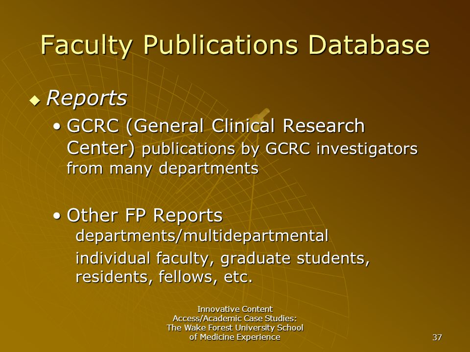 Innovative Content Access/Academic Case Studies: The Wake Forest University School of Medicine Experience 37 Faculty Publications Database  Reports GCRC (General Clinical Research Center) publications by GCRC investigators from many departmentsGCRC (General Clinical Research Center) publications by GCRC investigators from many departments Other FP Reports departments/multidepartmentalOther FP Reports departments/multidepartmental individual faculty, graduate students, residents, fellows, etc.