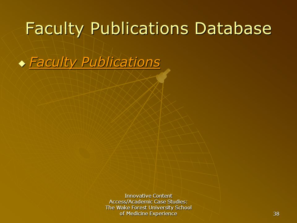 Innovative Content Access/Academic Case Studies: The Wake Forest University School of Medicine Experience 38 Faculty Publications Database  Faculty Publications Faculty Publications Faculty Publications