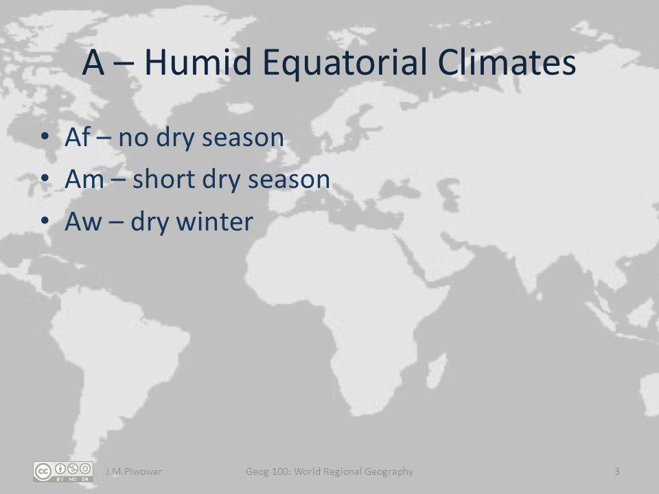 A – Humid Equatorial Climates Af – no dry season Am – short dry season Aw – dry winter J.M.PiwowarGeog 100: World Regional Geography3