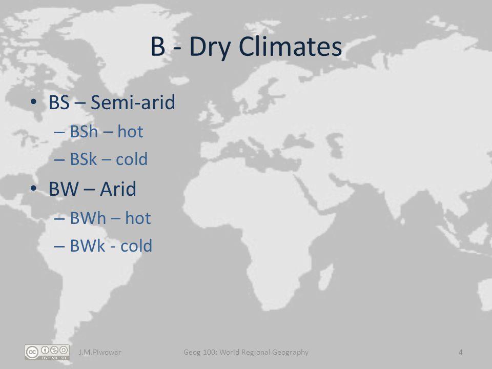 B - Dry Climates BS – Semi-arid – BSh – hot – BSk – cold BW – Arid – BWh – hot – BWk - cold J.M.PiwowarGeog 100: World Regional Geography4