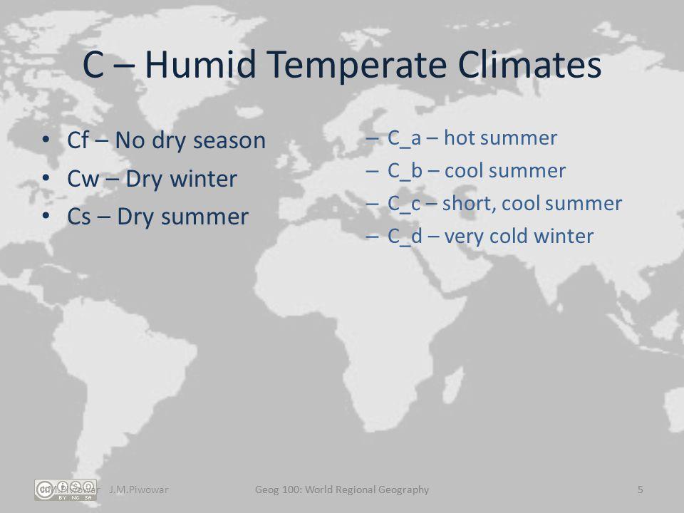 J.M.PiwowarGeog 100: World Regional Geography5 C – Humid Temperate Climates Cf – No dry season Cw – Dry winter Cs – Dry summer – C_a – hot summer – C_