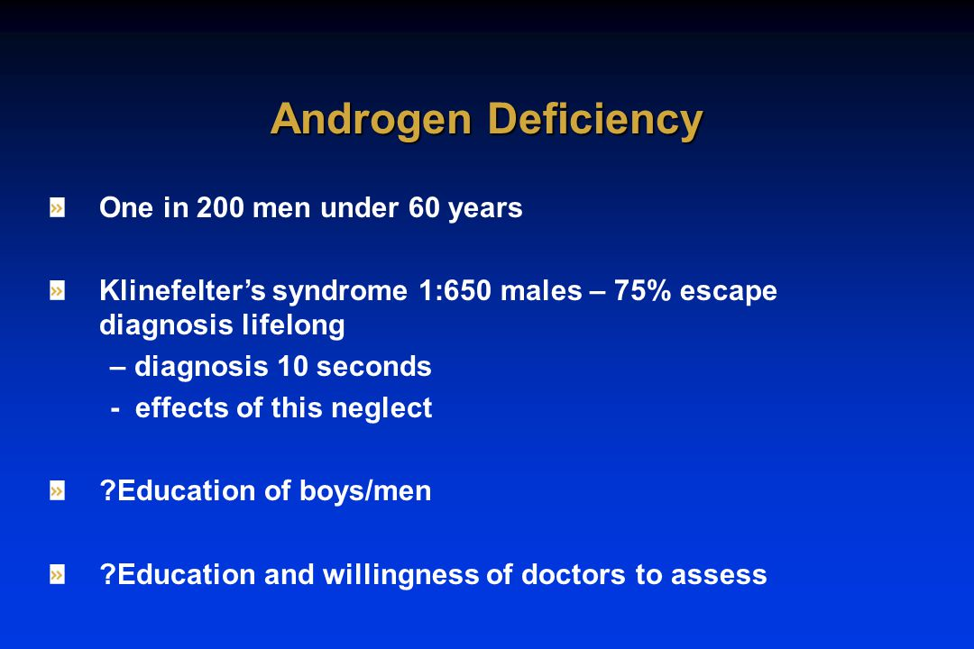 One in 200 men under 60 years Klinefelter's syndrome 1:650 males – 75% escape diagnosis lifelong – diagnosis 10 seconds - effects of this neglect ?Education of boys/men ?Education and willingness of doctors to assess Androgen Deficiency