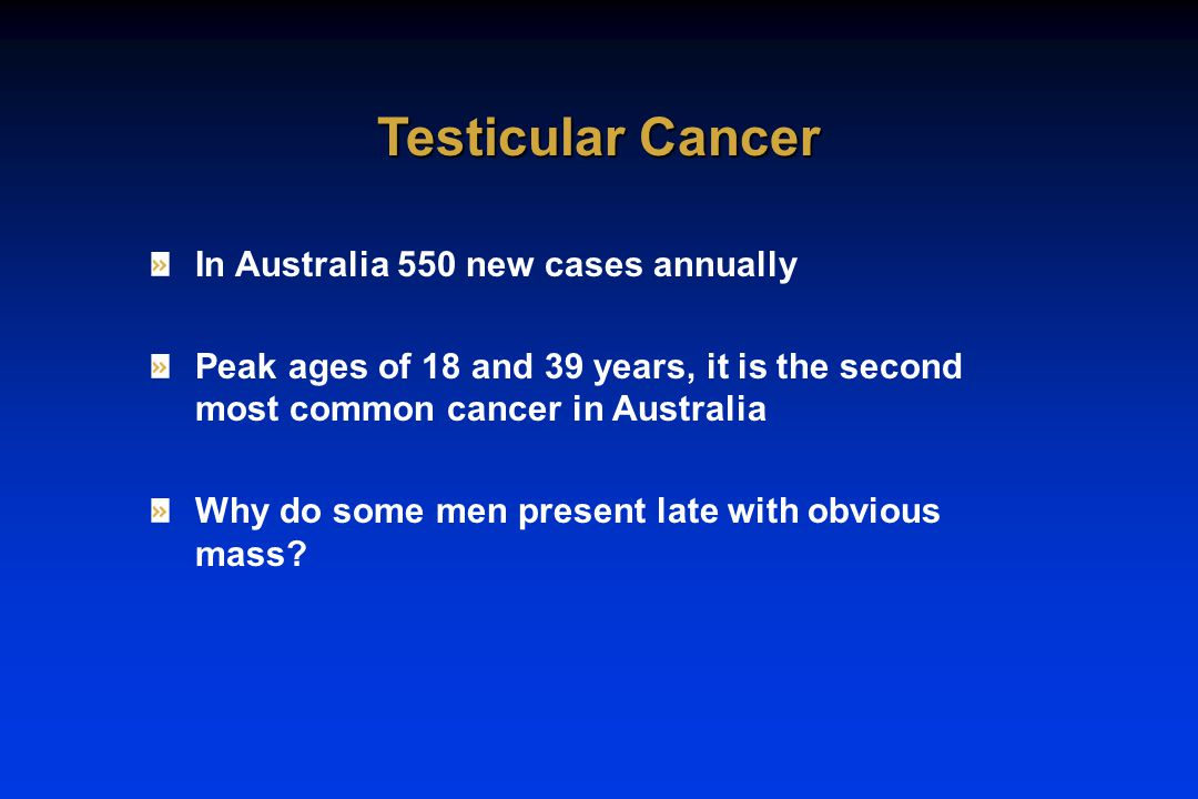 In Australia 550 new cases annually Peak ages of 18 and 39 years, it is the second most common cancer in Australia Why do some men present late with obvious mass.