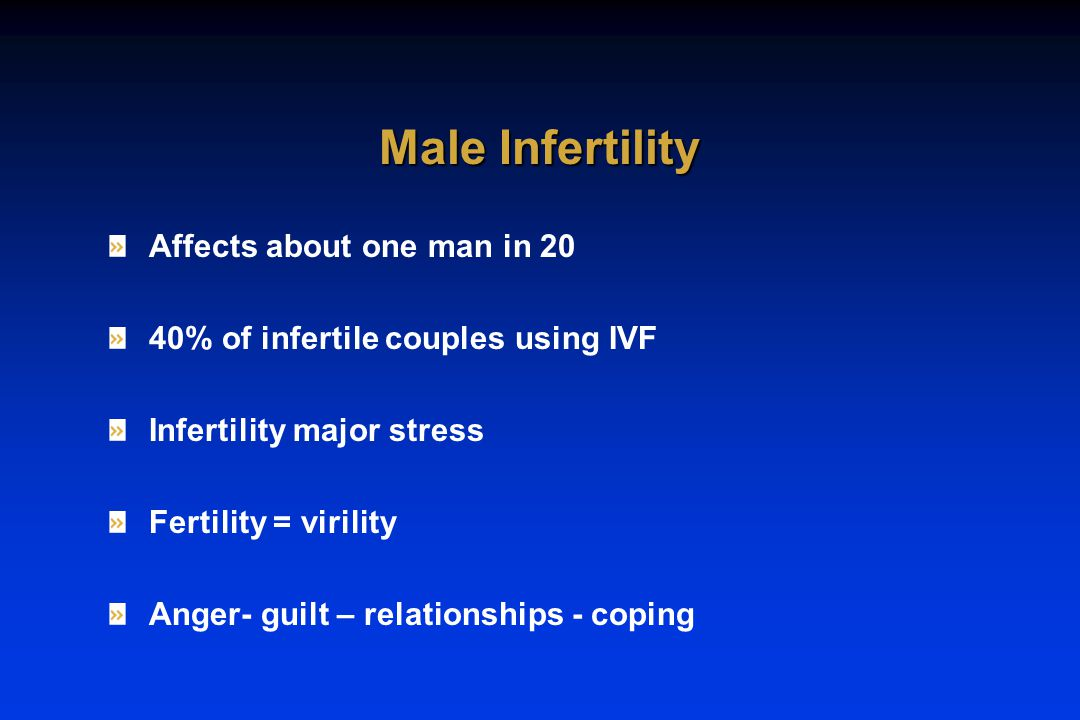 Affects about one man in 20 40% of infertile couples using IVF Infertility major stress Fertility = virility Anger- guilt – relationships - coping Male Infertility