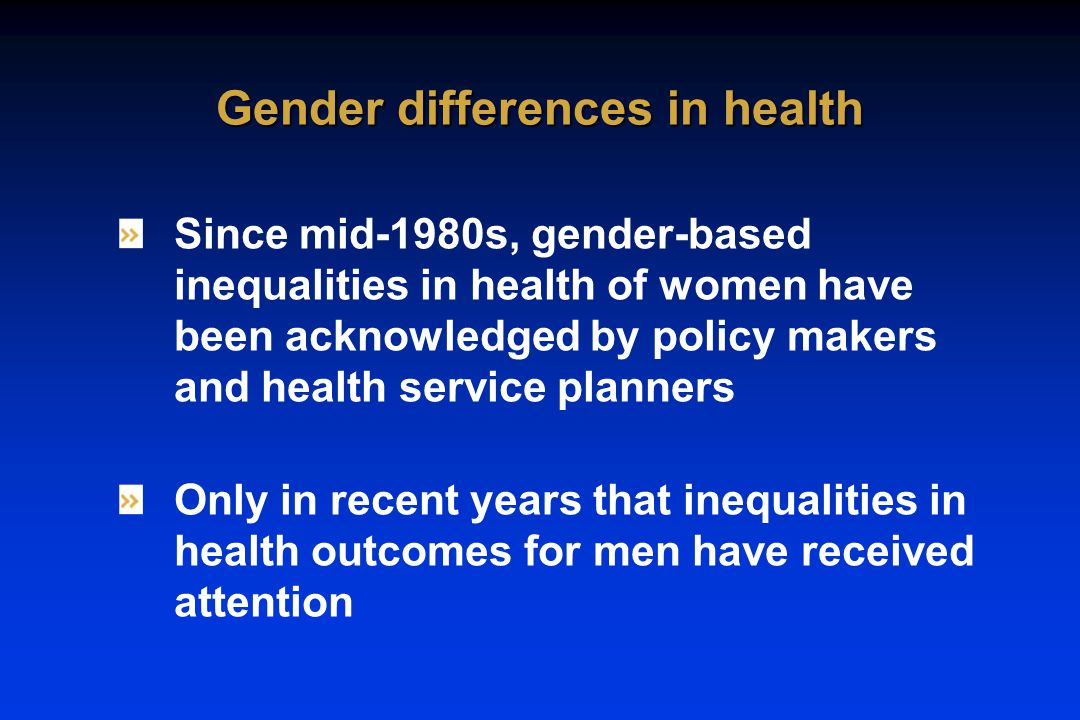 Since mid-1980s, gender-based inequalities in health of women have been acknowledged by policy makers and health service planners Only in recent years that inequalities in health outcomes for men have received attention Gender differences in health