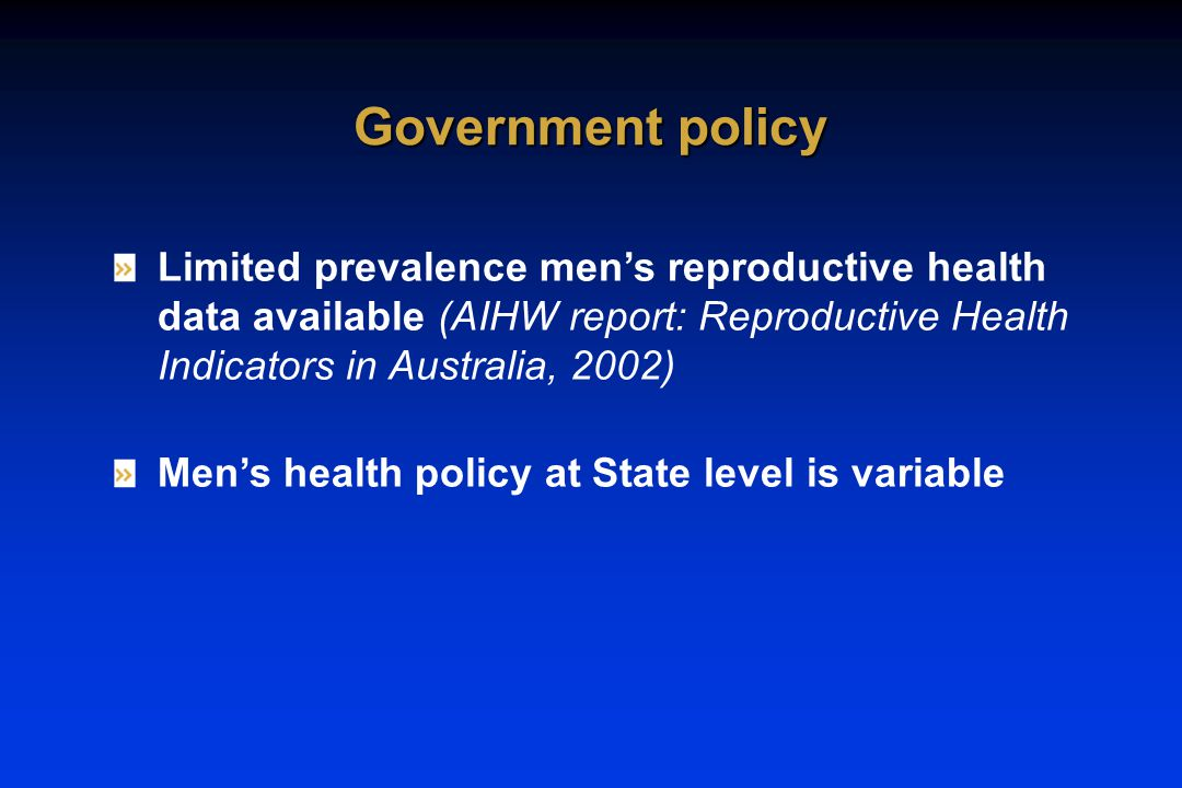 Limited prevalence men's reproductive health data available (AIHW report: Reproductive Health Indicators in Australia, 2002) Men's health policy at State level is variable Government policy