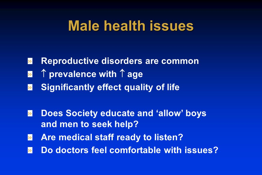 Reproductive disorders are common  prevalence with  age Significantly effect quality of life Does Society educate and 'allow' boys and men to seek help.