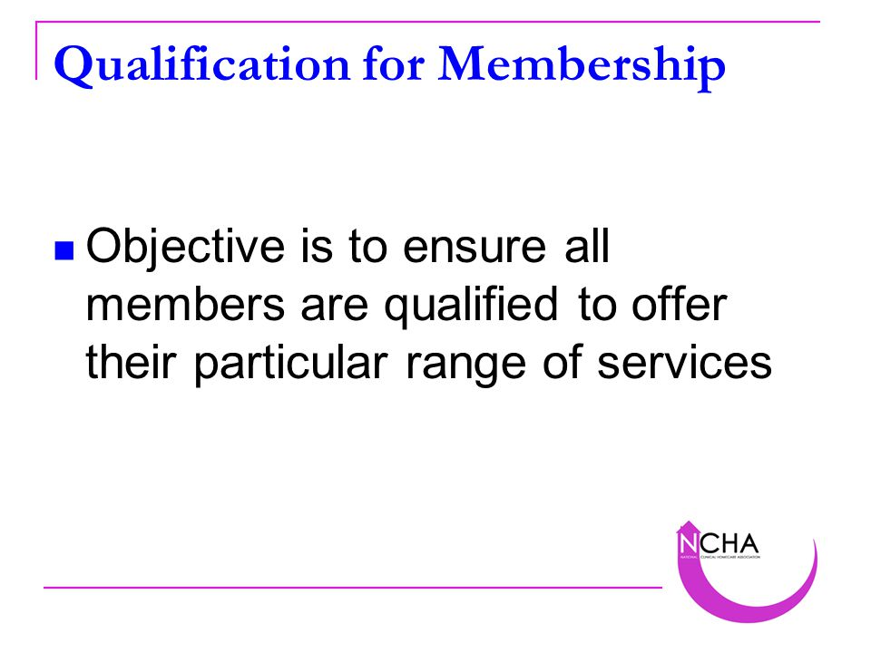 Qualification for Membership Objective is to ensure all members are qualified to offer their particular range of services