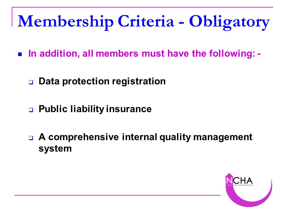 Membership Criteria - Obligatory In addition, all members must have the following: -  Data protection registration  Public liability insurance  A comprehensive internal quality management system