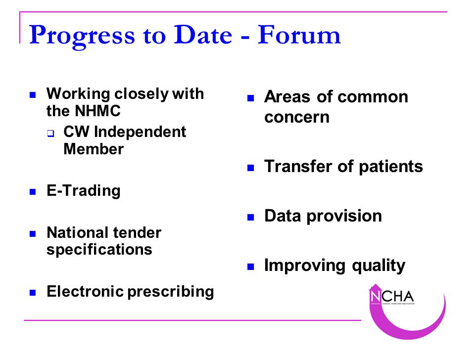 Progress to Date - Forum Working closely with the NHMC  CW Independent Member E-Trading National tender specifications Electronic prescribing Areas of common concern Transfer of patients Data provision Improving quality