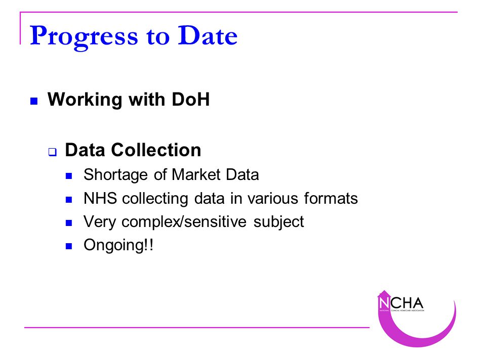 Progress to Date Working with DoH  Data Collection Shortage of Market Data NHS collecting data in various formats Very complex/sensitive subject Ongoing!!