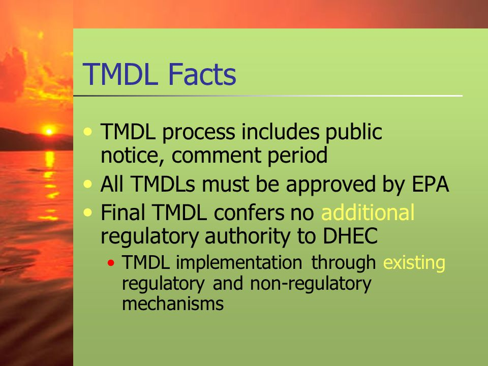 TMDL Facts TMDL process includes public notice, comment period All TMDLs must be approved by EPA Final TMDL confers no additional regulatory authority to DHEC TMDL implementation through existing regulatory and non-regulatory mechanisms