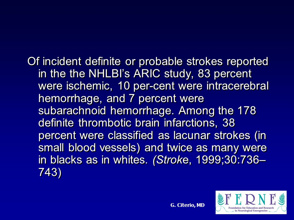 G. Citerio, MD Of incident definite or probable strokes reported in the the NHLBI's ARIC study, 83 percent were ischemic, 10 per-cent were intracerebr