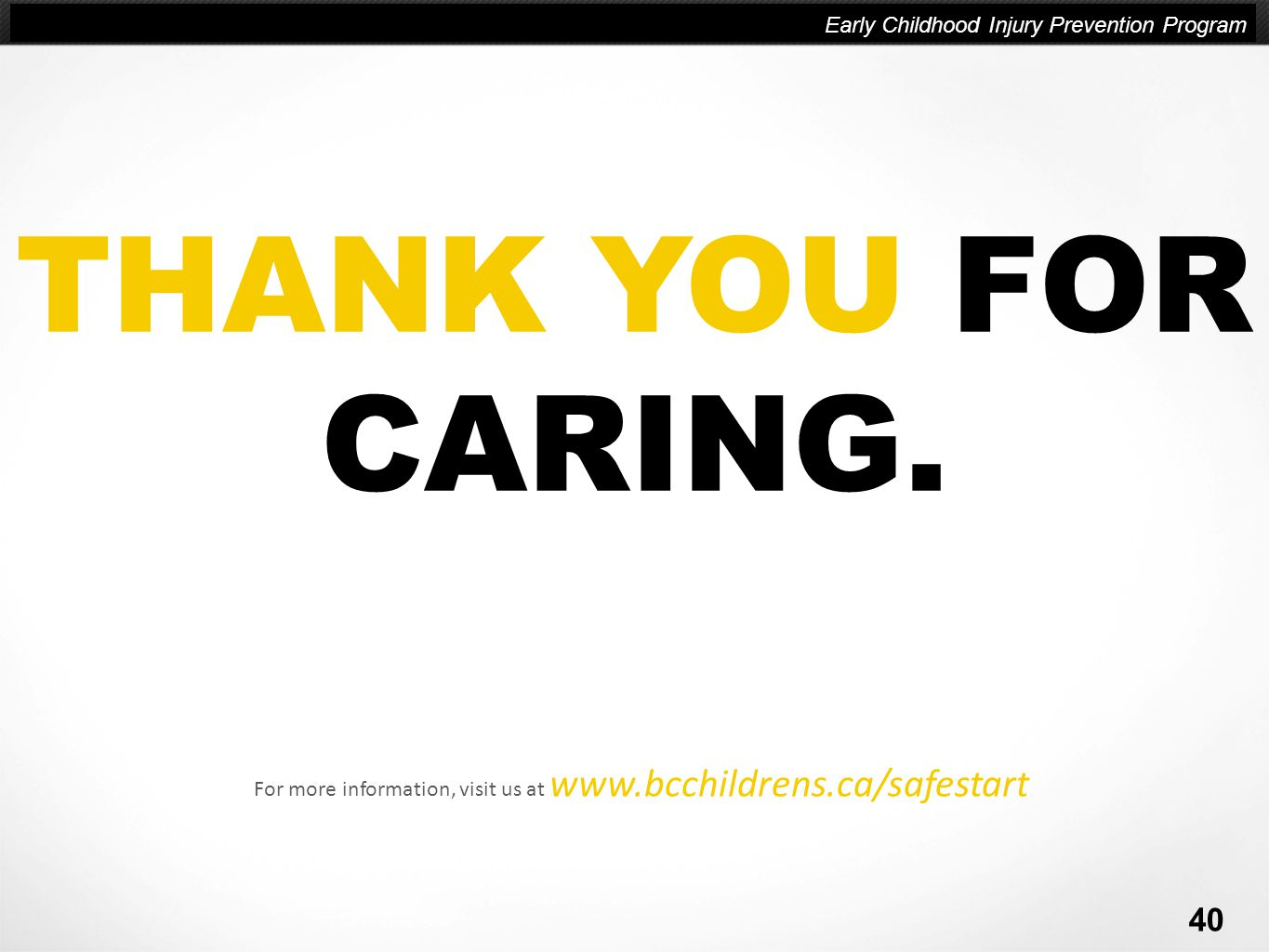 Company name | Company Slogan here THANK YOU FOR CARING. For more information, visit us at www.bcchildrens.ca/safestart Early Childhood Injury Prevent