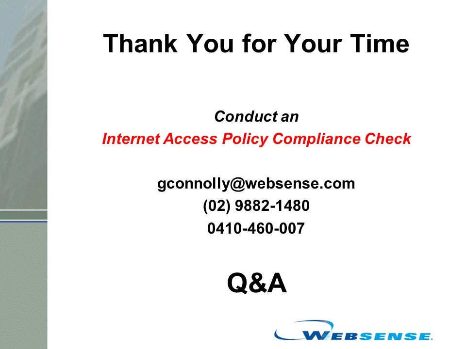 Thank You for Your Time Conduct an Internet Access Policy Compliance Check gconnolly@websense.com (02) 9882-1480 0410-460-007 Q&A