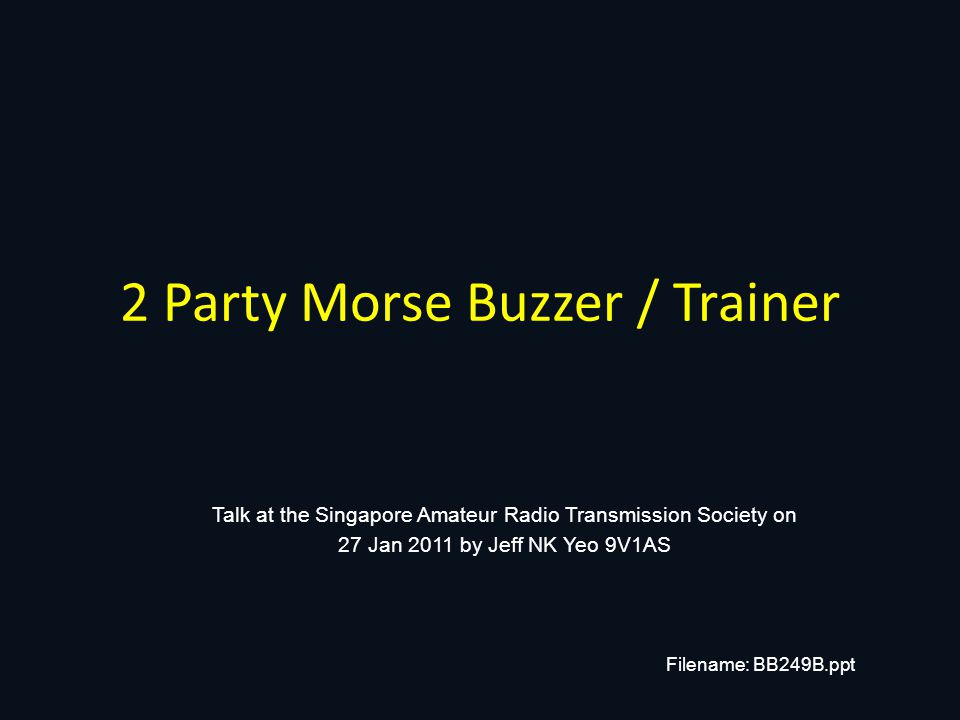 2 Party Morse Buzzer / Trainer Talk at the Singapore Amateur Radio Transmission Society on 27 Jan 2011 by Jeff NK Yeo 9V1AS Filename: BB249B.ppt