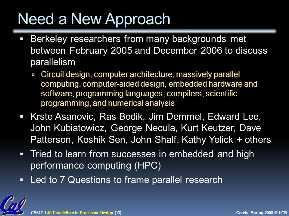CS61C L40 Parallelism in Processor Design (13) Garcia, Spring 2008 © UCB Need a New Approach  Berkeley researchers from many backgrounds met between February 2005 and December 2006 to discuss parallelism  Circuit design, computer architecture, massively parallel computing, computer-aided design, embedded hardware and software, programming languages, compilers, scientific programming, and numerical analysis  Krste Asanovic, Ras Bodik, Jim Demmel, Edward Lee, John Kubiatowicz, George Necula, Kurt Keutzer, Dave Patterson, Koshik Sen, John Shalf, Kathy Yelick + others  Tried to learn from successes in embedded and high performance computing (HPC)  Led to 7 Questions to frame parallel research