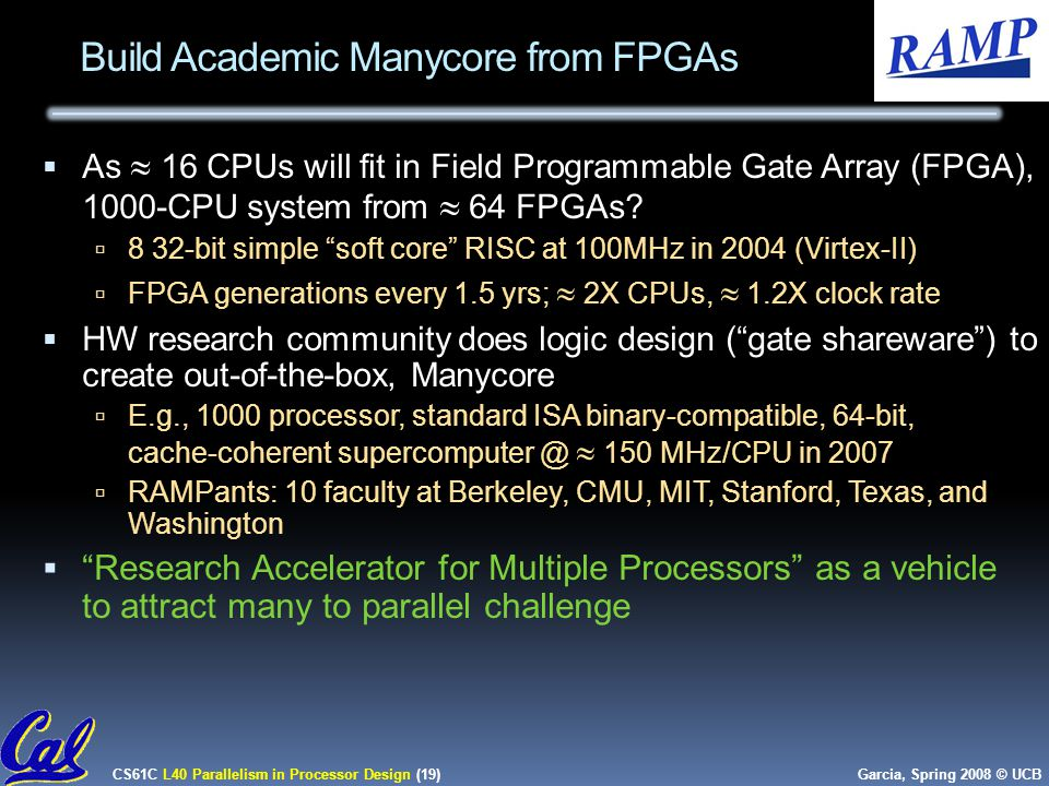 CS61C L40 Parallelism in Processor Design (19) Garcia, Spring 2008 © UCB Build Academic Manycore from FPGAs  As  16 CPUs will fit in Field Programmable Gate Array (FPGA), 1000-CPU system from  64 FPGAs.